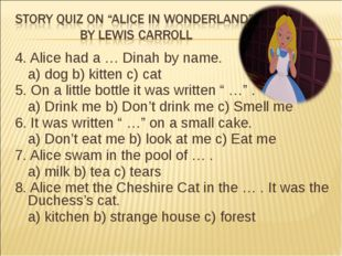 4. Alice had a … Dinah by name. a) dog b) kitten c) cat 5. On a little bottl