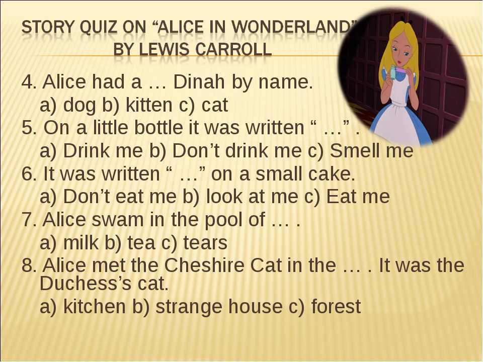 4. Alice had a … Dinah by name. a) dog b) kitten c) cat 5. On a little bottl...