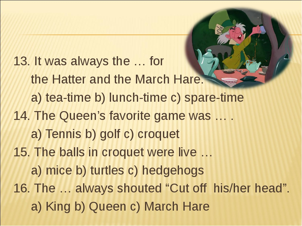 13. It was always the … for the Hatter and the March Hare. a) tea-time b) l...