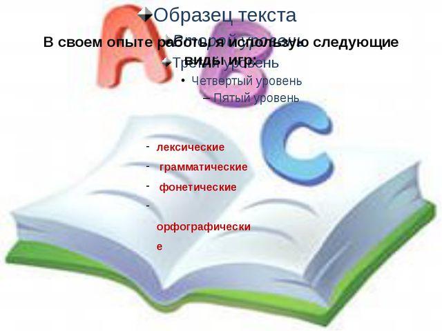 В своем опыте работы я использую следующие виды игр: лексические грамматическ...