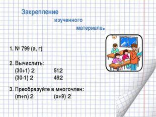 Закрепление изученного материала. 1. № 799 (а, г) 2. Вычислить: (30+1) 2 512