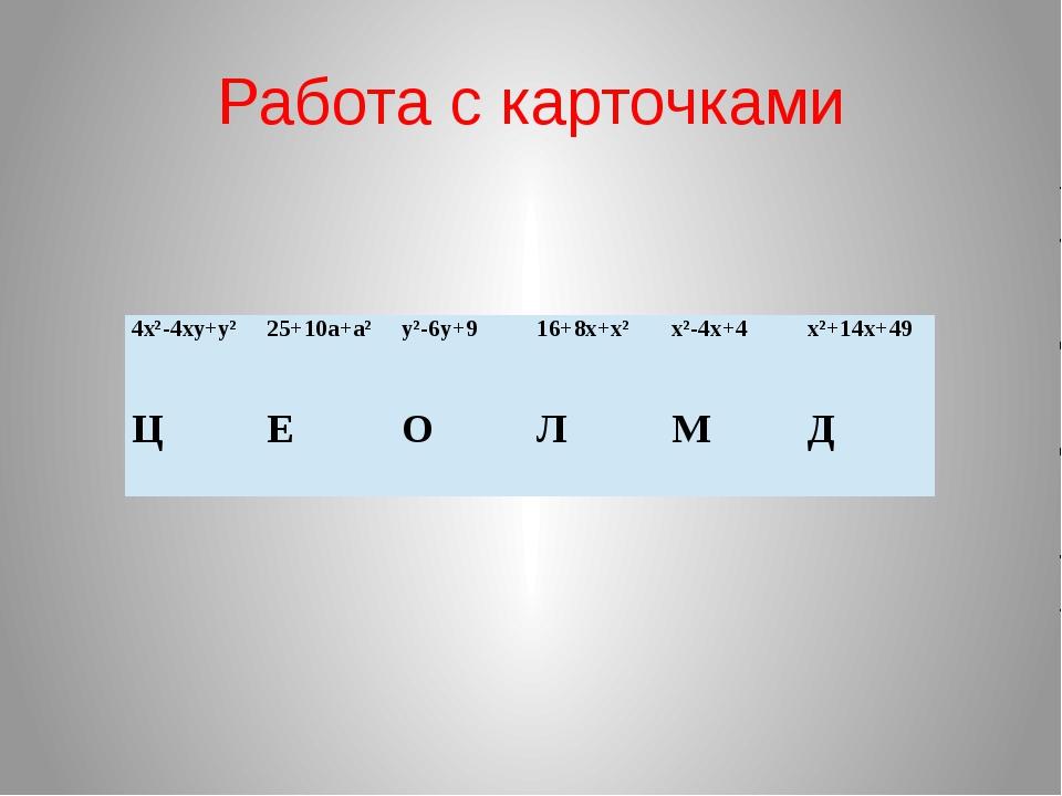 Работа с карточками 4х²-4ху+у² 25+10а+а² у²-6у+9 16+8х+х² х²-4х+4 х²+14х+49 Ц...