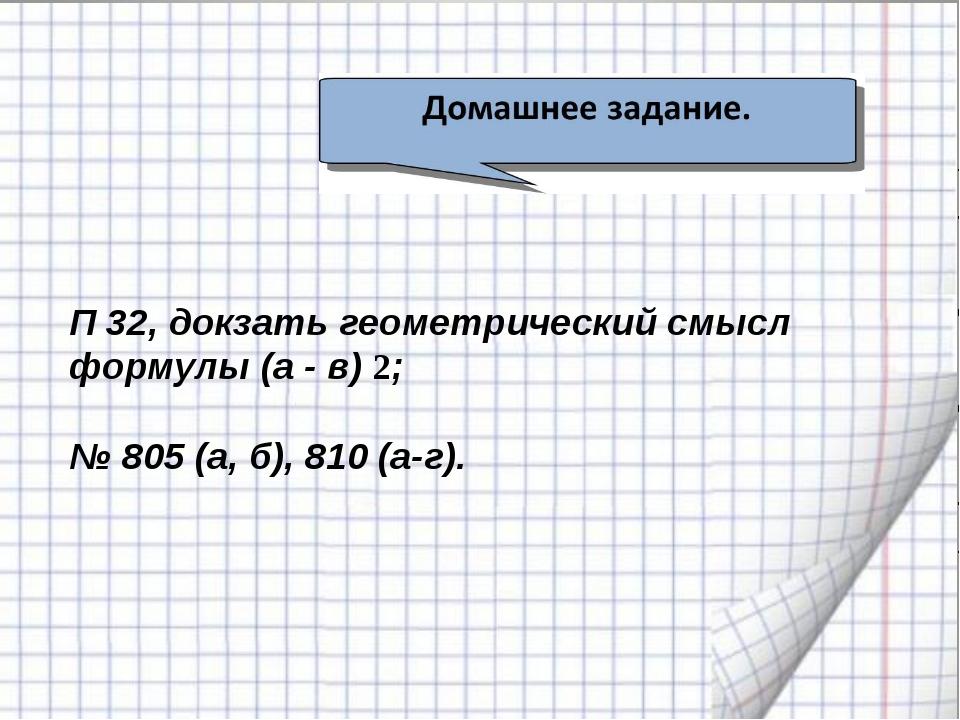 П 32, докзать геометрический смысл формулы (а - в) 2; № 805 (а, б), 810 (а-г).