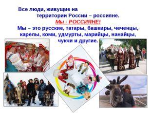 Все люди, живущие на территории России – россияне. Мы - РОССИЯНЕ! Мы – это ру