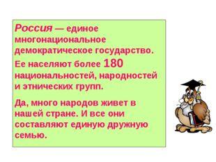 Россия — единое многонациональное демократическое государство. Ее населяют бо