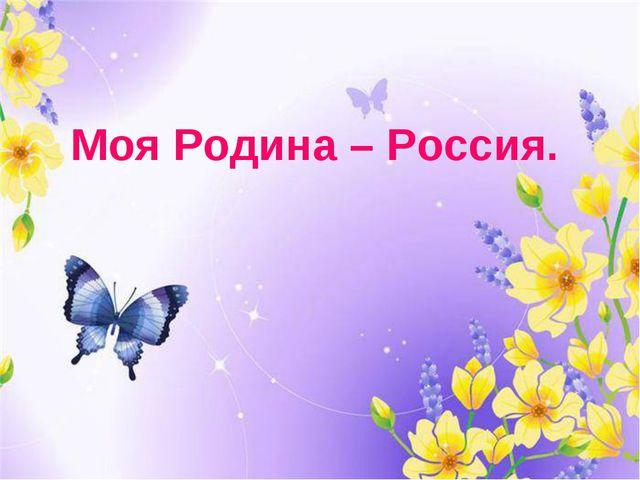 Моя Родина – Россия.