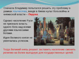 Сначала Владимир попытался решить эту проблему в рамках язычества, введя в Ки