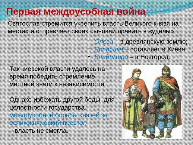 Первая междоусобная война Святослав стремится укрепить власть Великого князя...