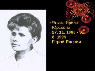 ЯнинаИрина Юрьевна 27. 11. 1966 - 31. 8. 1999 Герой России
