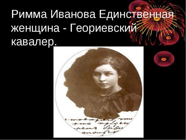 Римма Иванова Единственная женщина - Геориевский кавалер.