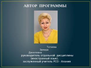 АВТОР ПРОГРАММЫ Тотиева Замира Даниловна руководитель отдельной дисциплины (