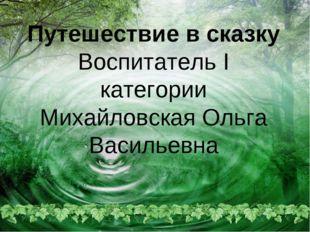 Путешествие в сказку Воспитатель I категории Михайловская Ольга Васильевна