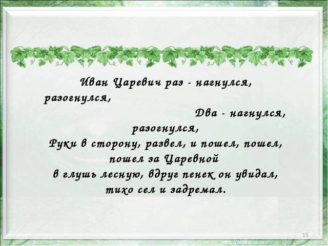 * Иван Царевич раз - нагнулся, разогнулся, Два - нагнулся, разогнулся, Руки в...
