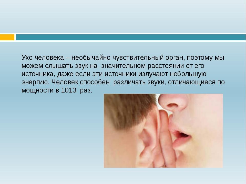 Ухо человека – необычайно чувствительный орган, поэтому мы можем слышать звук...