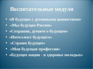 Воспитательные модули «В будущее с духовными ценностями» «Мы будущее России»