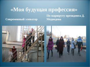 «Моя будущая профессия» Современный элеватор По маршруту президента Д. Медвед