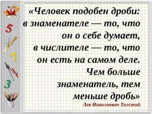 «Человек подобен дроби: взнаменателе — то, что он осебе думает, вчислител