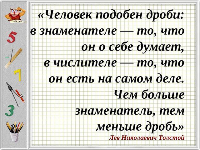 «Человек подобен дроби: взнаменателе — то, что он осебе думает, вчислител...