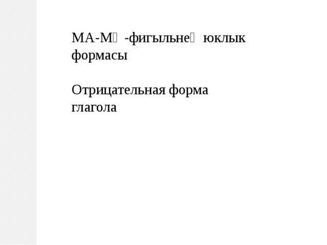 МА-МӘ-фигыльнең юклык формасы Отрицательная форма глагола
