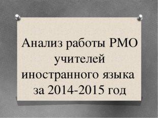 Анализ работы РМО учителей иностранного языка за 2014-2015 год