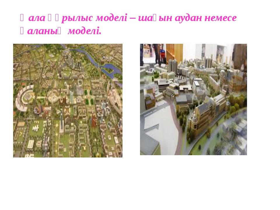 Қала құрылыс моделі – шағын аудан немесе қаланың моделі.