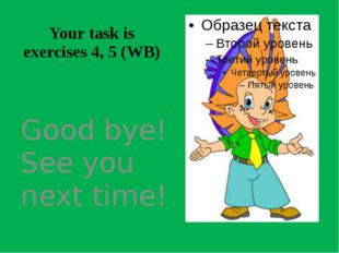 Your task is exercises 4, 5 (WB) Good bye! See you next time!
