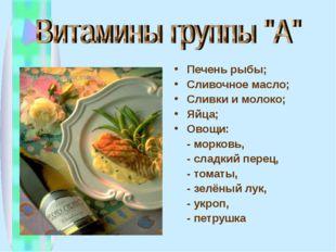 Печень рыбы; Сливочное масло; Сливки и молоко; Яйца; Овощи: - морковь, - слад