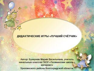 ДИДАКТИЧЕСКИЕ ИГРЫ «ЛУЧШИЙ СЧЁТЧИК» Автор: Букарева Мария Васильевна, учитель