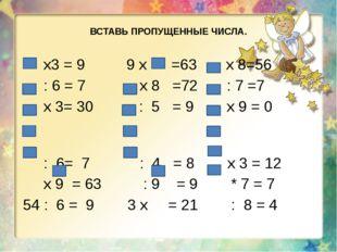 ВСТАВЬ ПРОПУЩЕННЫЕ ЧИСЛА. х3 = 9 9 x =63 x 8=56 : 6 = 7 х 8 =72 : 7 =7 х 3= 3
