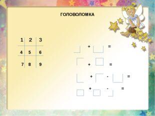 ГОЛОВОЛОМКА 1 2 3 + = 4 5 6 7 8 9 + = + - = + - =