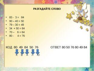 РАЗГАДАЙТЕ СЛОВО 83 - 3 = 84 90 – 40 = 50 79 – 30 = 49 34 + 50 = 84 70 – 6 =