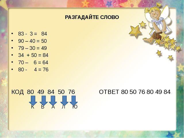 РАЗГАДАЙТЕ СЛОВО 83 - 3 = 84 90 – 40 = 50 79 – 30 = 49 34 + 50 = 84 70 – 6 =...