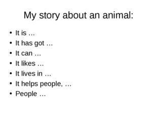 My story about an animal: It is … It has got … It can … It likes … It lives i