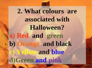 2. What colours are associated with Halloween? a) Red and green b) Orange and