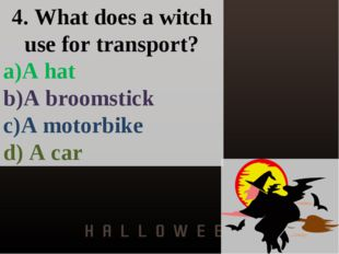 4. What does a witch use for transport? a)A hat b)A broomstick c)A motorbike