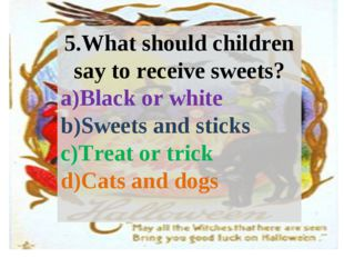 5.What should children say to receive sweets? Black or white Sweets and stick