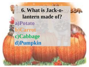 6. What is Jack-o-lantern made of? Potato Carrot Cabbage Pumpkin