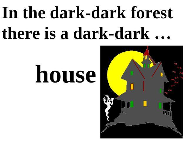 In the dark-dark forest there is a dark-dark … house