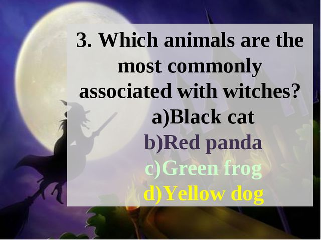 3. Which animals are the most commonly associated with witches? a)Black cat b...