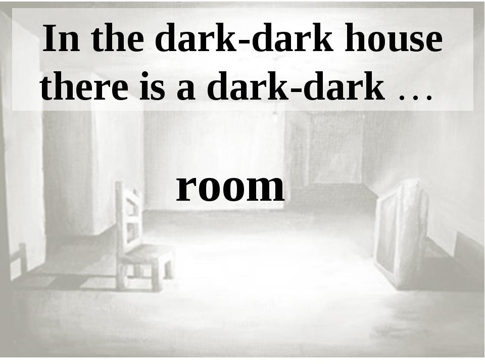 In the dark-dark house there is a dark-dark … room