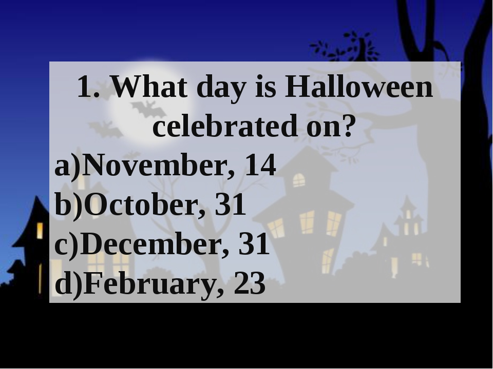 1. What day is Halloween celebrated on? November, 14 October, 31 December, 31...