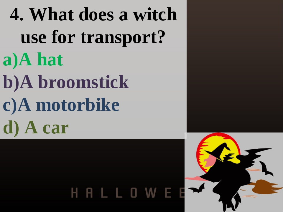 4. What does a witch use for transport? a)A hat b)A broomstick c)A motorbike...