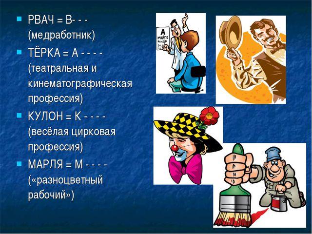 РВАЧ = В- - - (медработник) ТЁРКА = А - - - - (театральная и кинематографичес...
