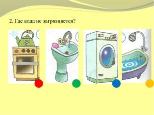 2. Где вода не загрязняется?