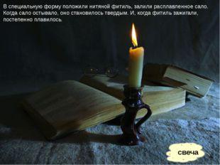 свеча В специальную форму положили нитяной фитиль, залили расплавленное сало.