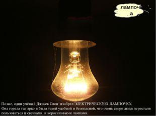 лампочка Позже, один учёный Джозев Свон изобрел ЭЛЕКТРИЧЕСКУЮ ЛАМПОЧКУ. Она г