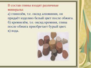 В состав глины входят различные минералы: а) глинозём, т.е. оксид алюминия,