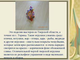 Это изделия мастеров из Тверской области, а точнее из г. Торжка. Такие игр