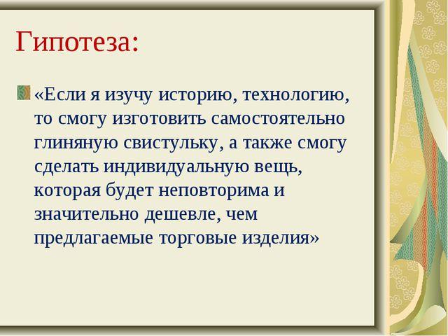 Гипотеза: «Если я изучу историю, технологию, то смогу изготовить самостоятел...