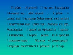 Тәрбие – тәртіптің құлы деп Бауыржан Момышұлы айтқандай , тәрбие – халықтың